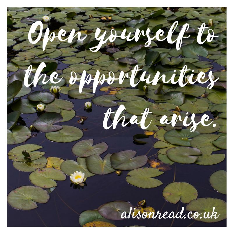 Open yourself to the opportunities that arise